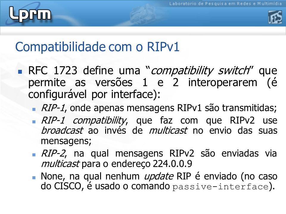 Compatibilidade com o RIPv1 RFC 1723 define uma compatibility switch que permite as versões 1 e 2 interoperarem (é configurável por interface): RIP-1,