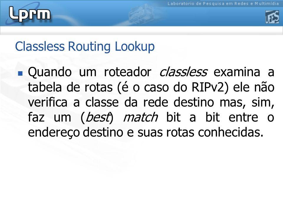Classless Routing Lookup Quando um roteador classless examina a tabela de rotas (é o caso do RIPv2) ele não verifica a classe da rede destino mas, sim