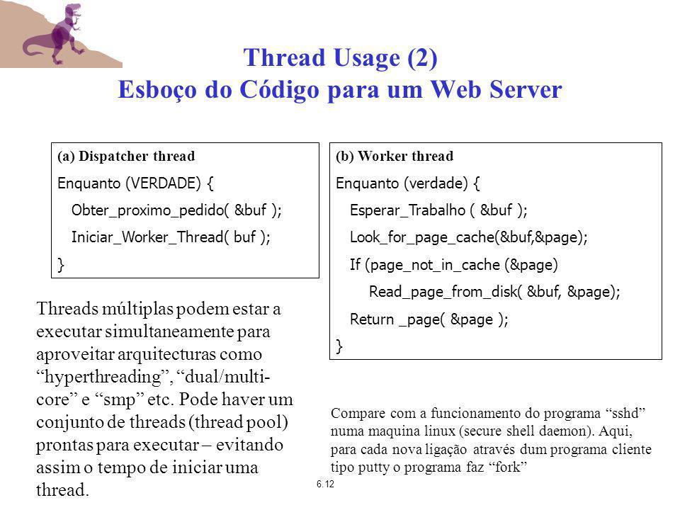6.12 Thread Usage (2) Esboço do Código para um Web Server Compare com a funcionamento do programa sshd numa maquina linux (secure shell daemon). Aqui,