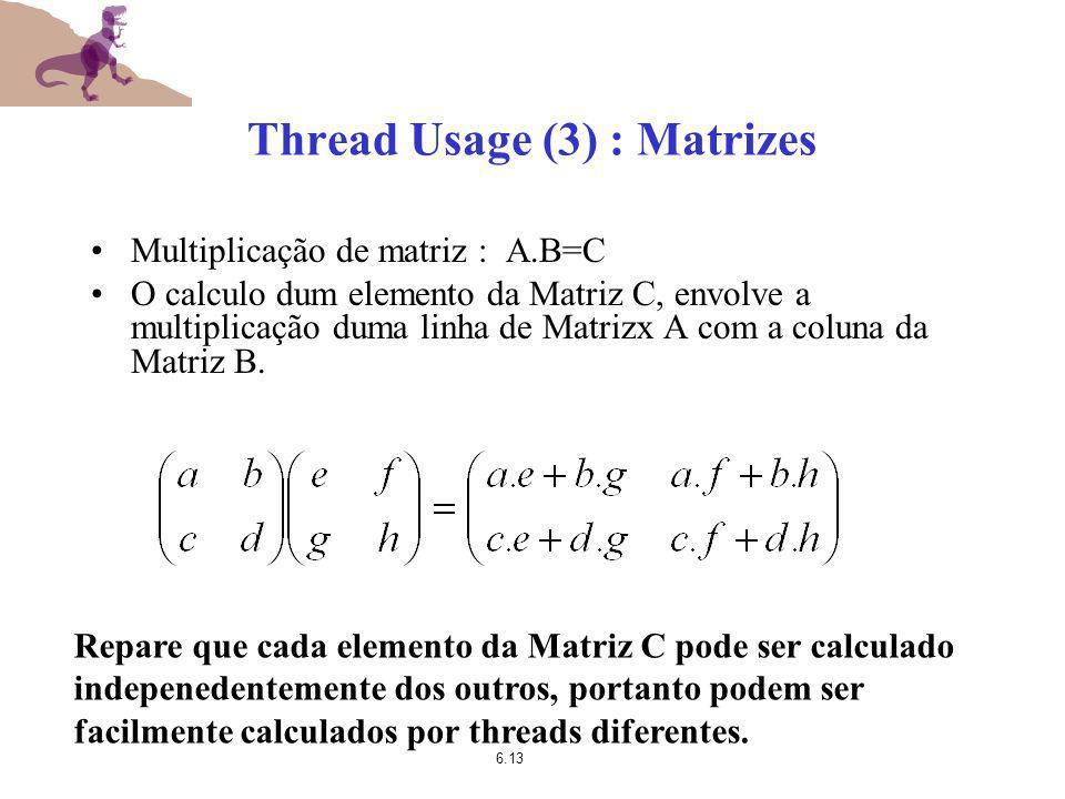 6.13 Thread Usage (3) : Matrizes Multiplicação de matriz : A.B=C O calculo dum elemento da Matriz C, envolve a multiplicação duma linha de Matrizx A c
