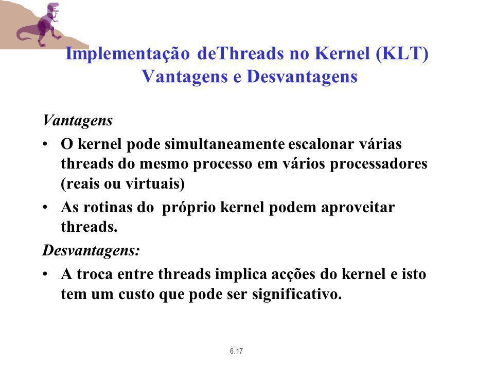 6.17 Implementação deThreads no Kernel (KLT) Vantagens e Desvantagens Vantagens O kernel pode simultaneamente escalonar várias threads do mesmo proces