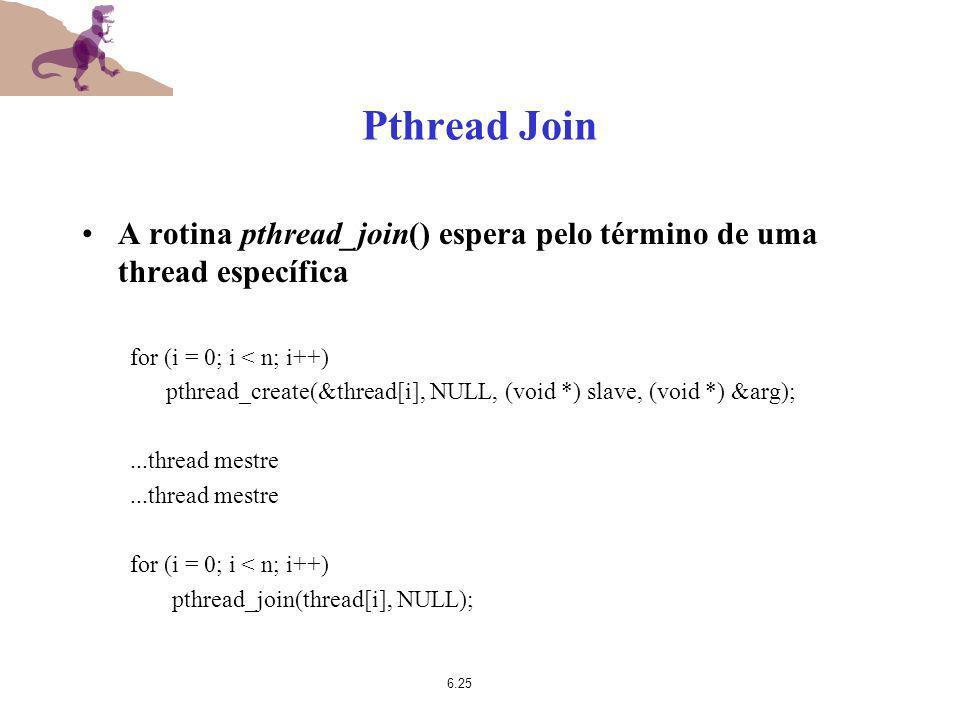 6.25 Pthread Join A rotina pthread_join() espera pelo término de uma thread específica for (i = 0; i < n; i++) pthread_create(&thread[i], NULL, (void