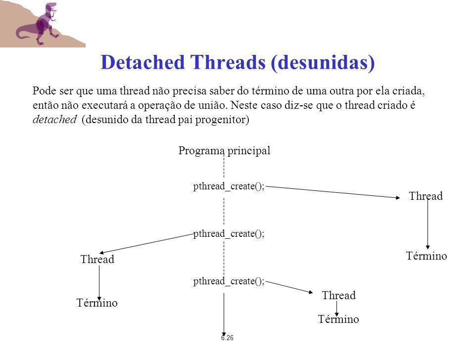 6.26 Detached Threads (desunidas) Pode ser que uma thread não precisa saber do término de uma outra por ela criada, então não executará a operação de
