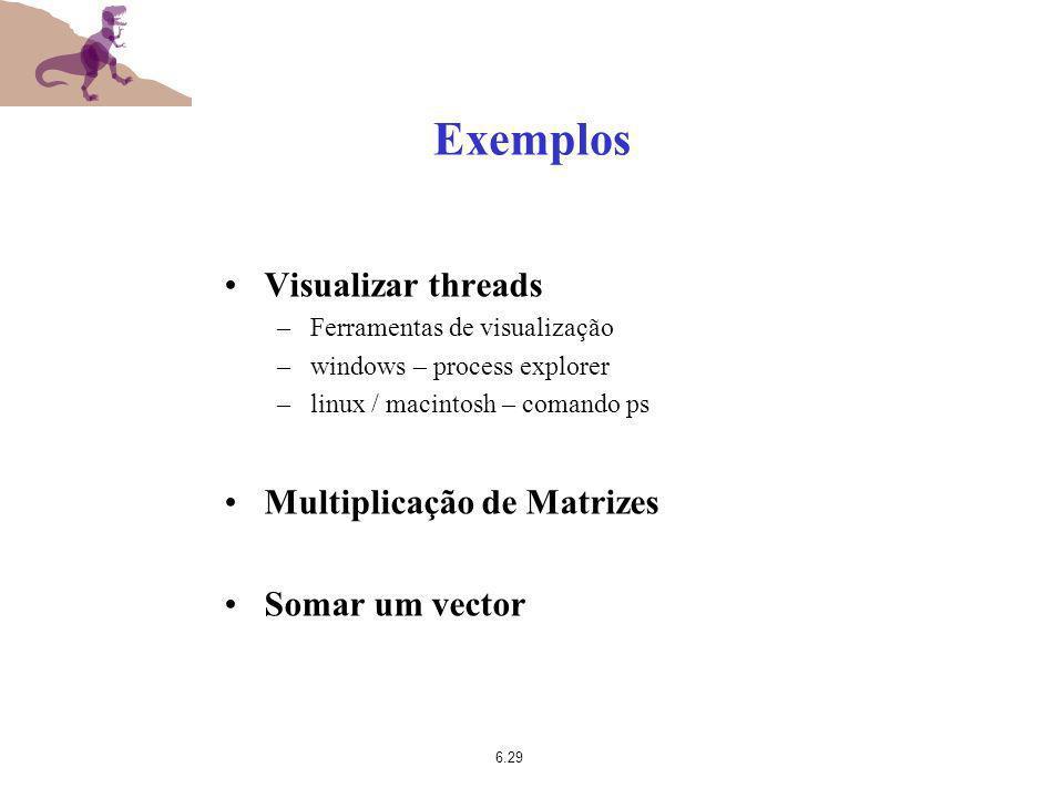 6.29 Exemplos Visualizar threads –Ferramentas de visualização –windows – process explorer –linux / macintosh – comando ps Multiplicação de Matrizes So