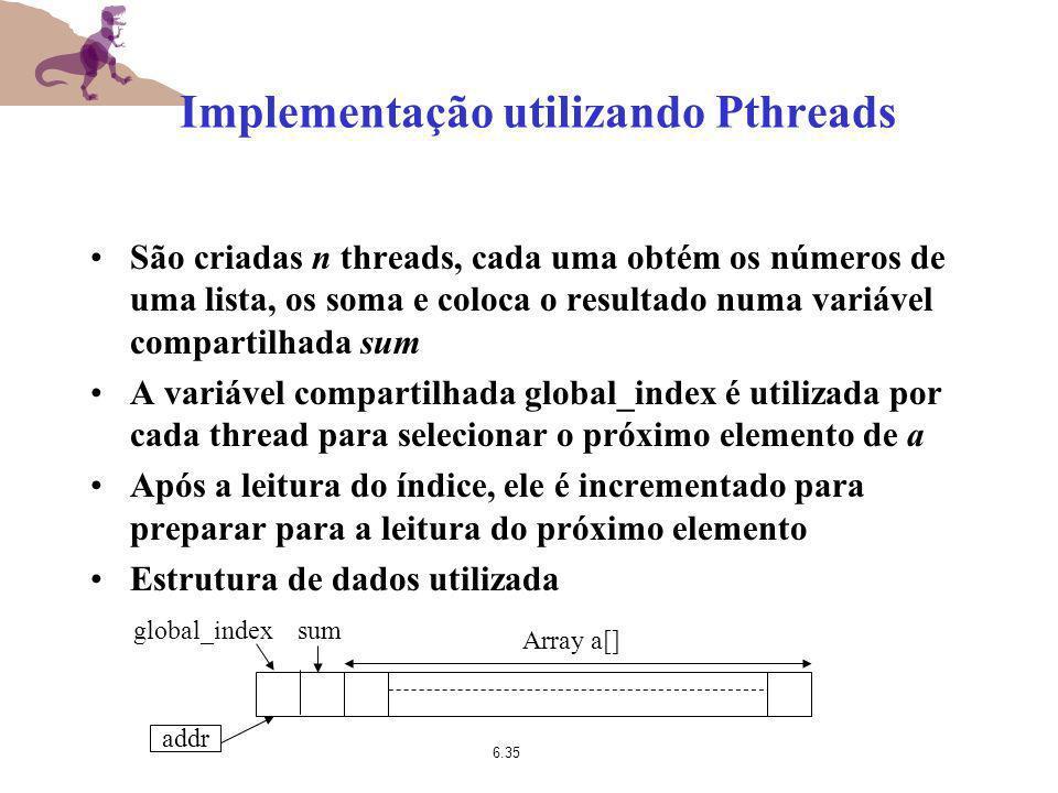 6.35 Implementação utilizando Pthreads São criadas n threads, cada uma obtém os números de uma lista, os soma e coloca o resultado numa variável compa