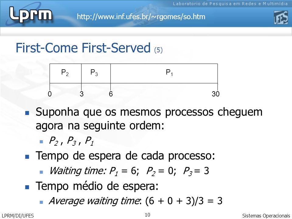 http://www.inf.ufes.br/~rgomes/so.htm Sistemas Operacionais LPRM/DI/UFES 10 First-Come First-Served (5) Suponha que os mesmos processos cheguem agora na seguinte ordem: P 2, P 3, P 1 Tempo de espera de cada processo: Waiting time: P 1 = 6; P 2 = 0; P 3 = 3 Tempo médio de espera: Average waiting time: (6 + 0 + 3)/3 = 3 P1P1 P3P3 P2P2 63300