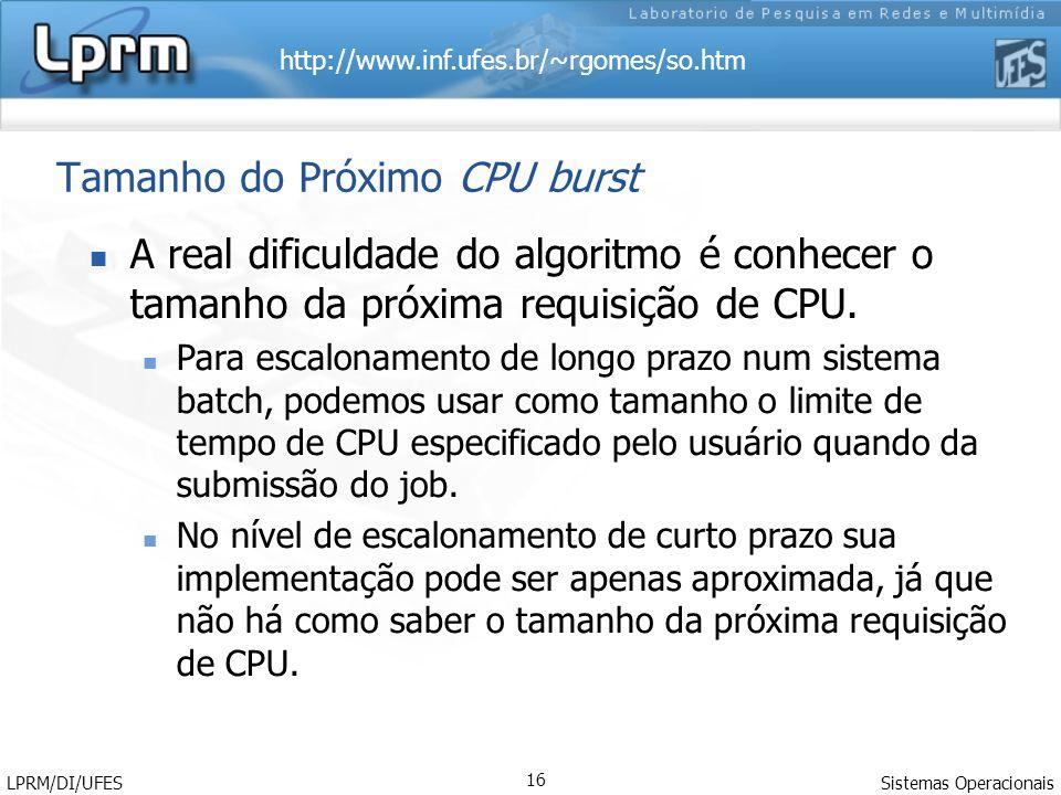 http://www.inf.ufes.br/~rgomes/so.htm Sistemas Operacionais LPRM/DI/UFES 16 Tamanho do Próximo CPU burst A real dificuldade do algoritmo é conhecer o