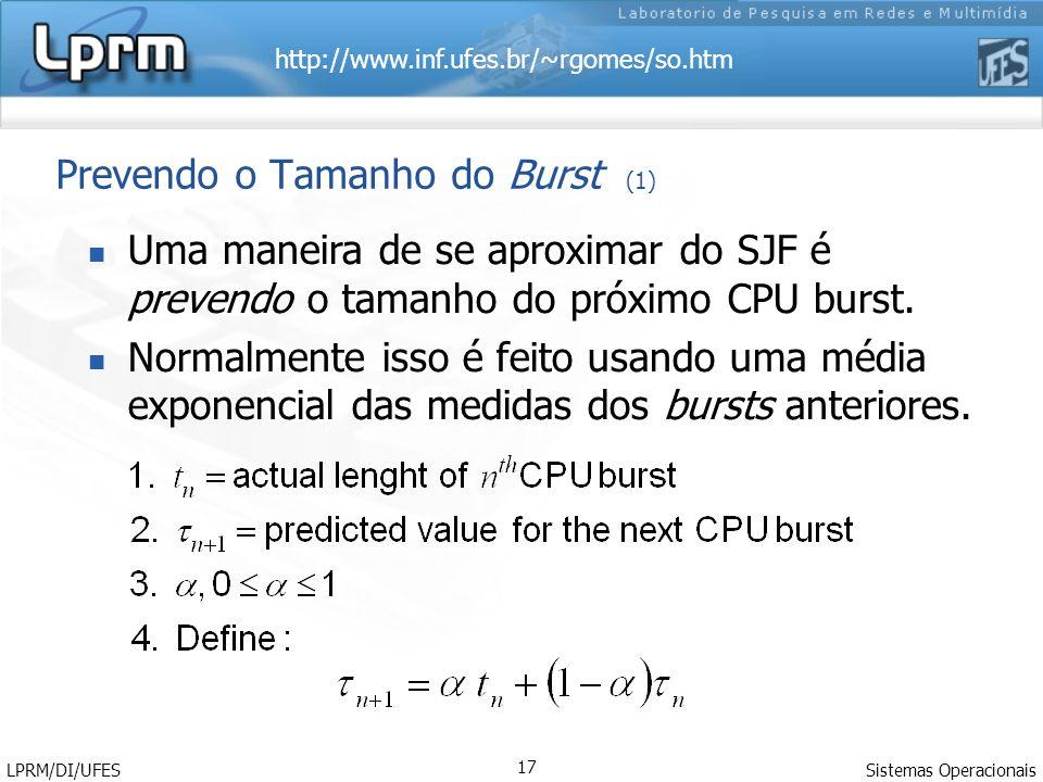 http://www.inf.ufes.br/~rgomes/so.htm Sistemas Operacionais LPRM/DI/UFES 17 Prevendo o Tamanho do Burst (1) Uma maneira de se aproximar do SJF é prevendo o tamanho do próximo CPU burst.