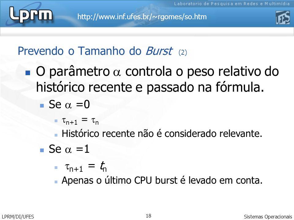 http://www.inf.ufes.br/~rgomes/so.htm Sistemas Operacionais LPRM/DI/UFES 18 Prevendo o Tamanho do Burst (2) O parâmetro controla o peso relativo do histórico recente e passado na fórmula.