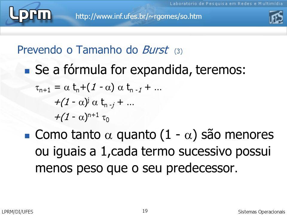 http://www.inf.ufes.br/~rgomes/so.htm Sistemas Operacionais LPRM/DI/UFES 19 Prevendo o Tamanho do Burst (3) Se a fórmula for expandida, teremos: n+1 = t n +(1 - ) t n -1 + … +(1 - ) j t n -j + … +(1 - ) n+1 0 Como tanto quanto (1 - ) são menores ou iguais a 1,cada termo sucessivo possui menos peso que o seu predecessor.