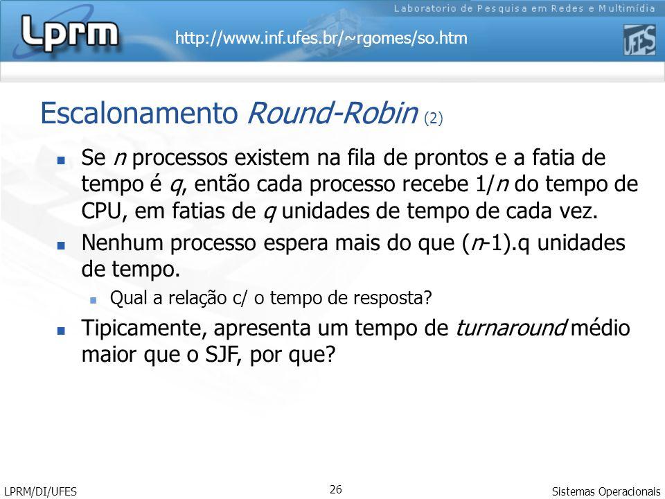 http://www.inf.ufes.br/~rgomes/so.htm Sistemas Operacionais LPRM/DI/UFES 26 Escalonamento Round-Robin (2) Se n processos existem na fila de prontos e a fatia de tempo é q, então cada processo recebe 1/n do tempo de CPU, em fatias de q unidades de tempo de cada vez.
