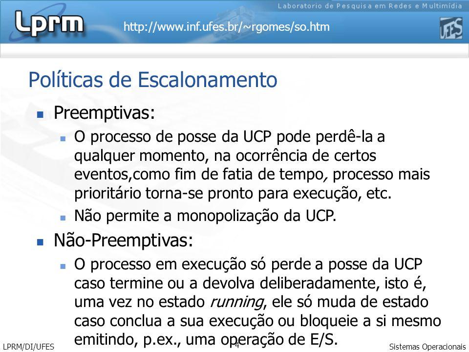 http://www.inf.ufes.br/~rgomes/so.htm Sistemas Operacionais LPRM/DI/UFES 4 Políticas de Escalonamento Preemptivas: O processo de posse da UCP pode perdê-la a qualquer momento, na ocorrência de certos eventos,como fim de fatia de tempo, processo mais prioritário torna-se pronto para execução, etc.