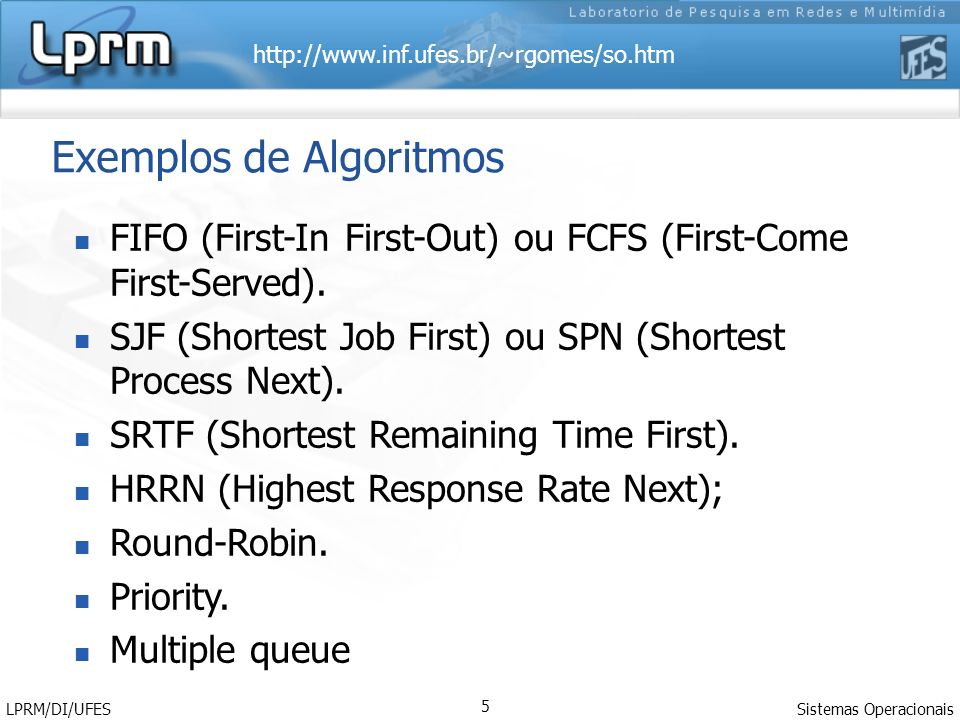 http://www.inf.ufes.br/~rgomes/so.htm Sistemas Operacionais LPRM/DI/UFES 5 Exemplos de Algoritmos FIFO (First-In First-Out) ou FCFS (First-Come First-Served).