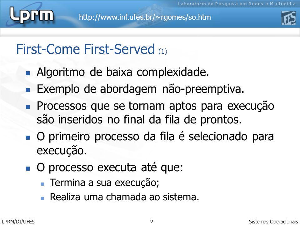 http://www.inf.ufes.br/~rgomes/so.htm Sistemas Operacionais LPRM/DI/UFES 6 First-Come First-Served (1) Algoritmo de baixa complexidade. Exemplo de abo