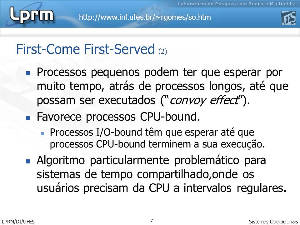http://www.inf.ufes.br/~rgomes/so.htm Sistemas Operacionais LPRM/DI/UFES 7 First-Come First-Served (2) Processos pequenos podem ter que esperar por muito tempo, atrás de processos longos, até que possam ser executados (convoy effect).