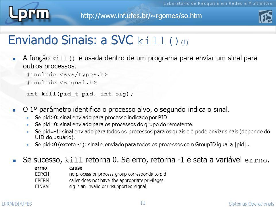 http://www.inf.ufes.br/~rgomes/so.htm 11 Sistemas Operacionais LPRM/DI/UFES Enviando Sinais: a SVC kill() (1) A função kill() é usada dentro de um pro