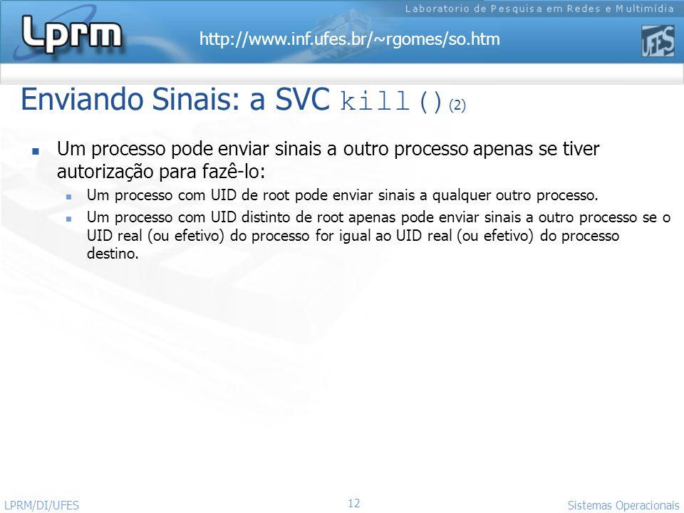 http://www.inf.ufes.br/~rgomes/so.htm 12 Sistemas Operacionais LPRM/DI/UFES Enviando Sinais: a SVC kill() (2) Um processo pode enviar sinais a outro p