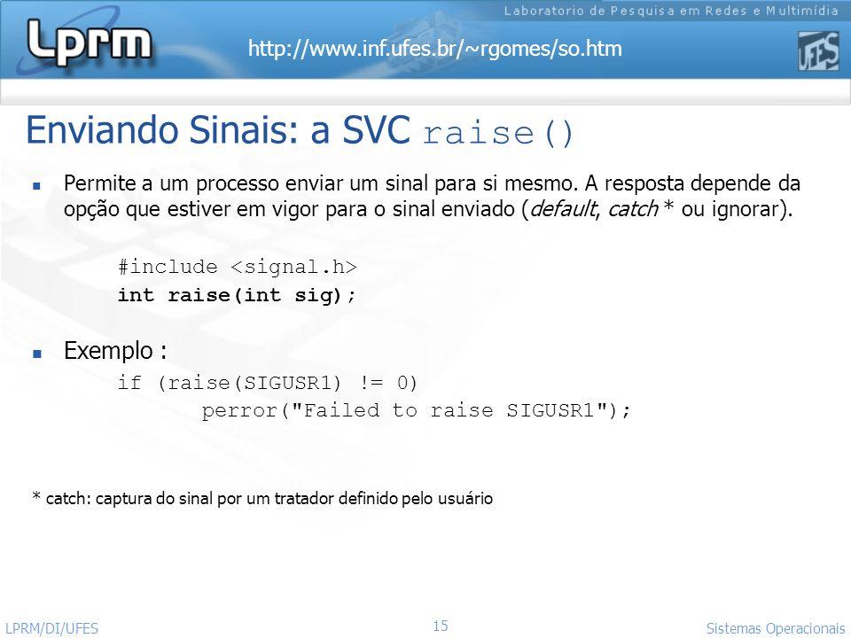 http://www.inf.ufes.br/~rgomes/so.htm 15 Sistemas Operacionais LPRM/DI/UFES Enviando Sinais: a SVC raise() Permite a um processo enviar um sinal para