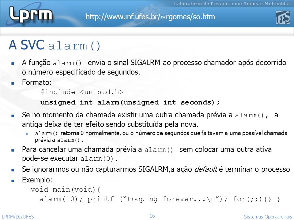 http://www.inf.ufes.br/~rgomes/so.htm 16 Sistemas Operacionais LPRM/DI/UFES A SVC alarm() A função alarm() envia o sinal SIGALRM ao processo chamador