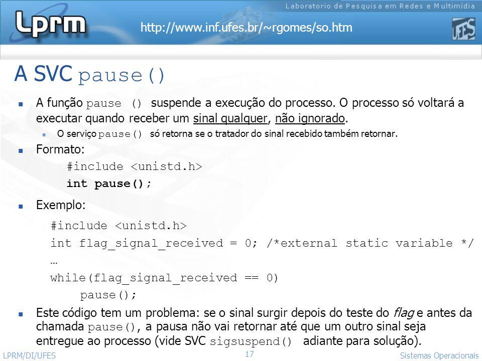 http://www.inf.ufes.br/~rgomes/so.htm 17 Sistemas Operacionais LPRM/DI/UFES A SVC pause() A função pause () suspende a execução do processo. O process