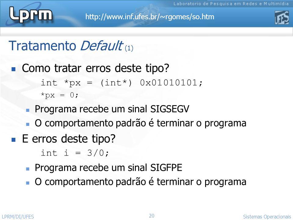 http://www.inf.ufes.br/~rgomes/so.htm 20 Sistemas Operacionais LPRM/DI/UFES Tratamento Default (1) Como tratar erros deste tipo? int *px = (int*) 0x01