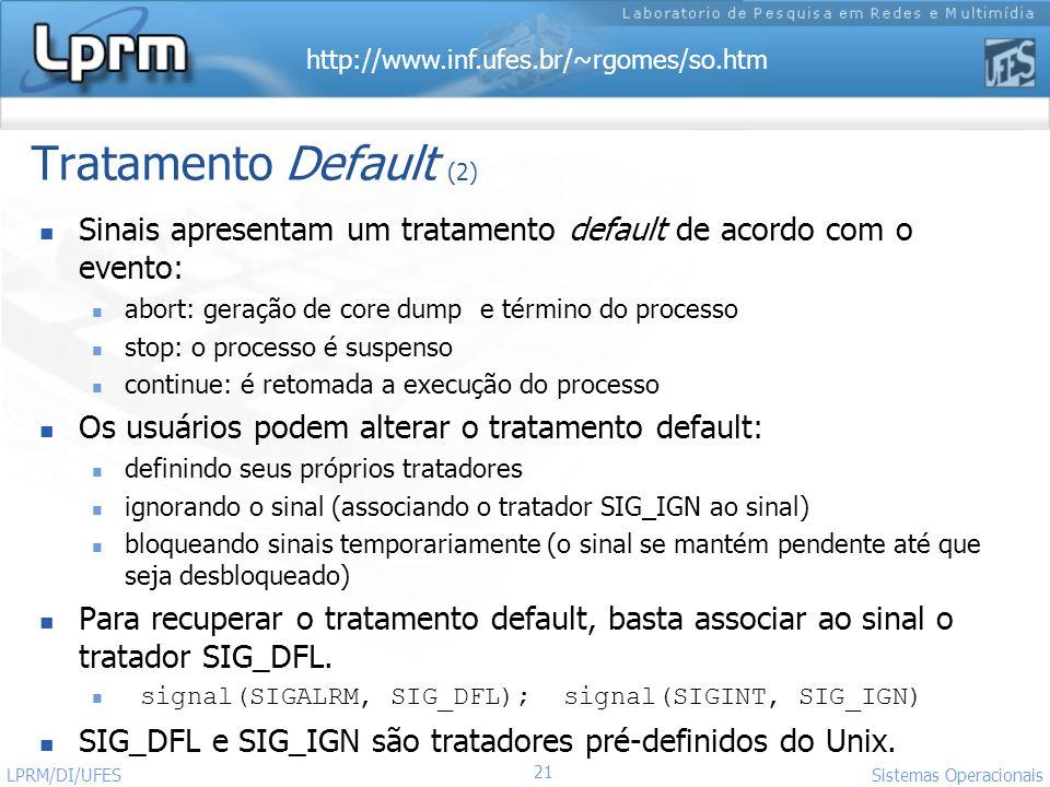 http://www.inf.ufes.br/~rgomes/so.htm 21 Sistemas Operacionais LPRM/DI/UFES Tratamento Default (2) Sinais apresentam um tratamento default de acordo c