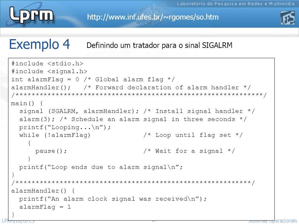 http://www.inf.ufes.br/~rgomes/so.htm 27 Sistemas Operacionais LPRM/DI/UFES Exemplo 4 Definindo um tratador para o sinal SIGALRM #include int alarmFla