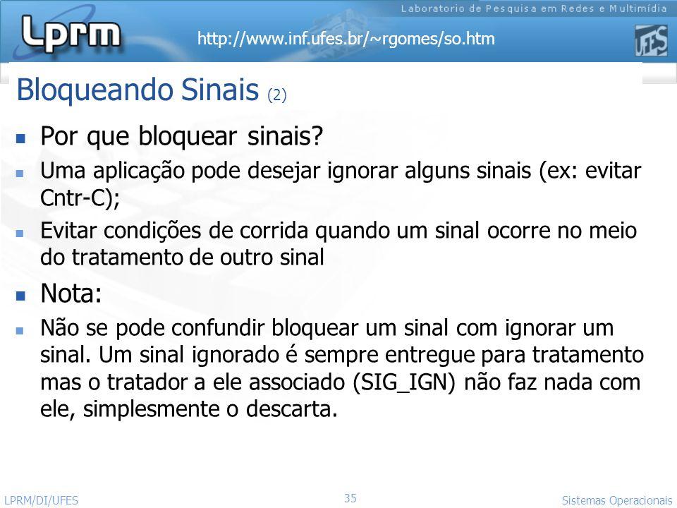 http://www.inf.ufes.br/~rgomes/so.htm 35 Sistemas Operacionais LPRM/DI/UFES Por que bloquear sinais? Uma aplicação pode desejar ignorar alguns sinais