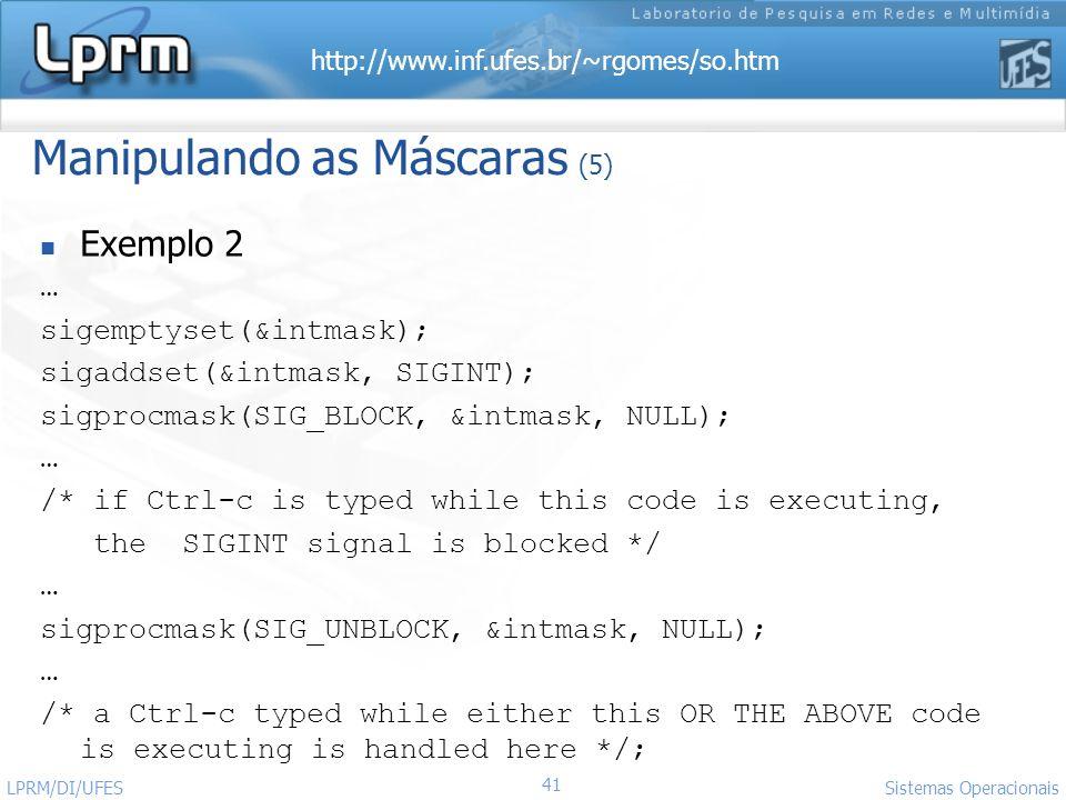 http://www.inf.ufes.br/~rgomes/so.htm 41 Sistemas Operacionais LPRM/DI/UFES Manipulando as Máscaras (5) Exemplo 2 … sigemptyset(&intmask); sigaddset(&