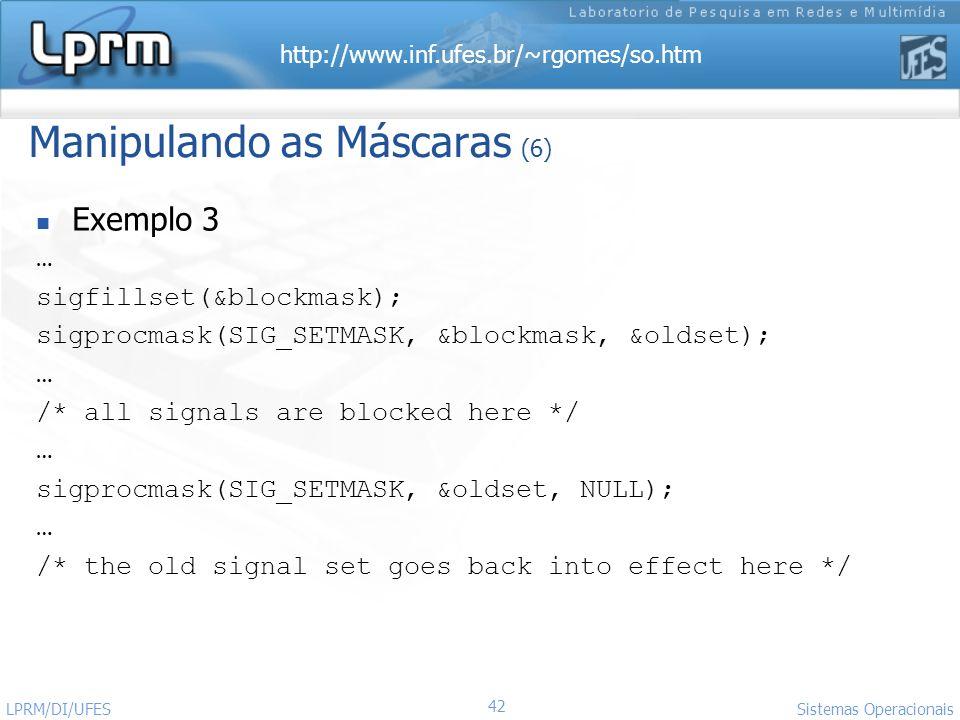 http://www.inf.ufes.br/~rgomes/so.htm 42 Sistemas Operacionais LPRM/DI/UFES Manipulando as Máscaras (6) Exemplo 3 … sigfillset(&blockmask); sigprocmas