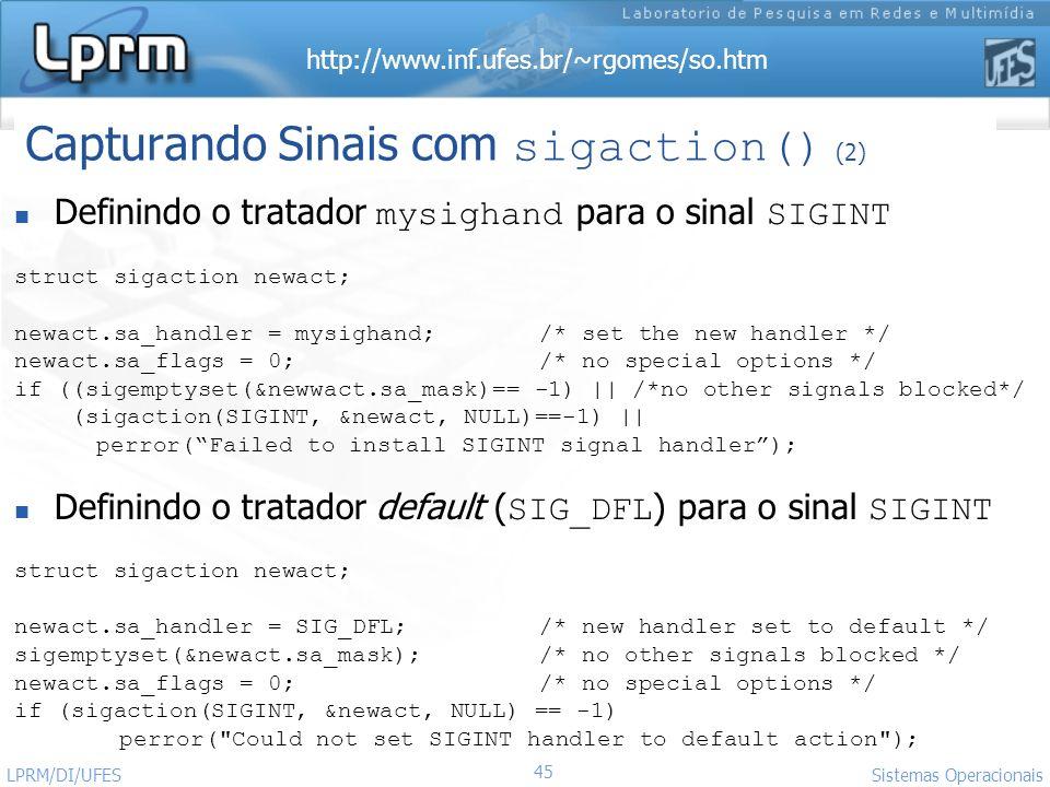 http://www.inf.ufes.br/~rgomes/so.htm 45 Sistemas Operacionais LPRM/DI/UFES Definindo o tratador mysighand para o sinal SIGINT struct sigaction newact