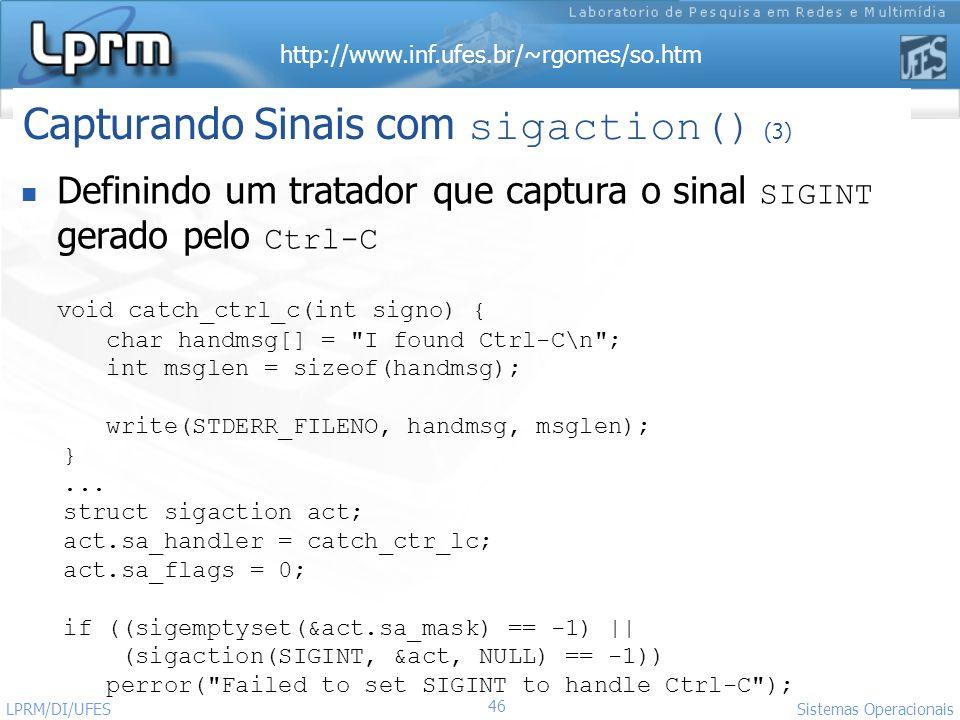 http://www.inf.ufes.br/~rgomes/so.htm 46 Sistemas Operacionais LPRM/DI/UFES Definindo um tratador que captura o sinal SIGINT gerado pelo Ctrl-C void c