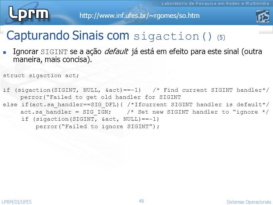 http://www.inf.ufes.br/~rgomes/so.htm 48 Sistemas Operacionais LPRM/DI/UFES Ignorar SIGINT se a ação default já está em efeito para este sinal (outra