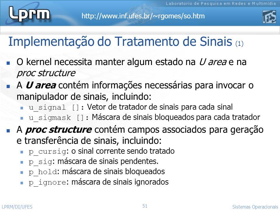 http://www.inf.ufes.br/~rgomes/so.htm 51 Sistemas Operacionais LPRM/DI/UFES Implementação do Tratamento de Sinais (1) O kernel necessita manter algum