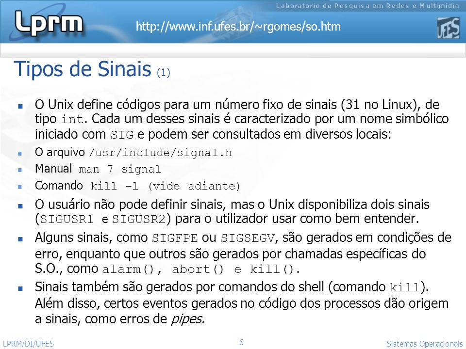 http://www.inf.ufes.br/~rgomes/so.htm 6 Sistemas Operacionais LPRM/DI/UFES Tipos de Sinais (1) O Unix define códigos para um número fixo de sinais (31