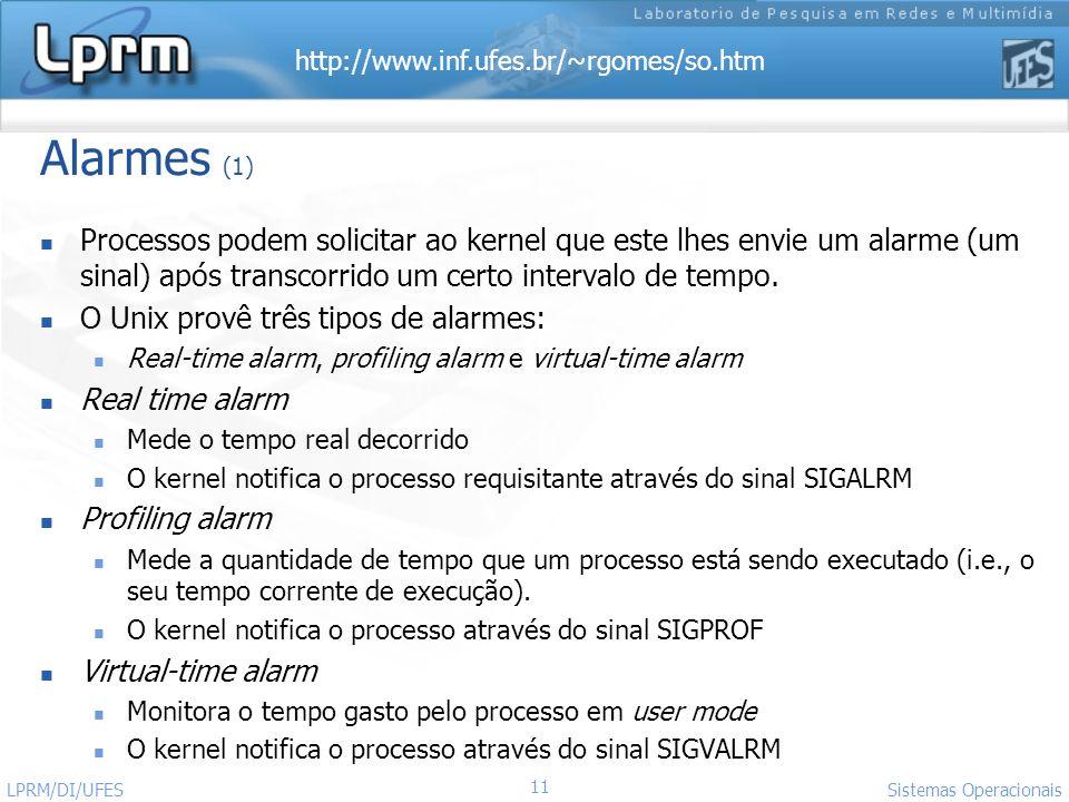 http://www.inf.ufes.br/~rgomes/so.htm Sistemas Operacionais LPRM/DI/UFES 11 Alarmes (1) Processos podem solicitar ao kernel que este lhes envie um ala