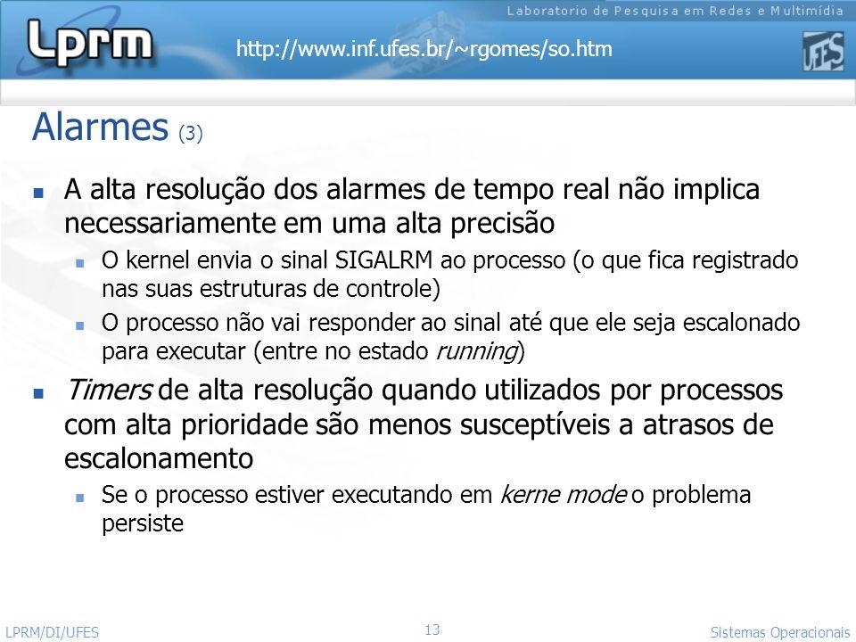 http://www.inf.ufes.br/~rgomes/so.htm Sistemas Operacionais LPRM/DI/UFES 13 Alarmes (3) A alta resolução dos alarmes de tempo real não implica necessa