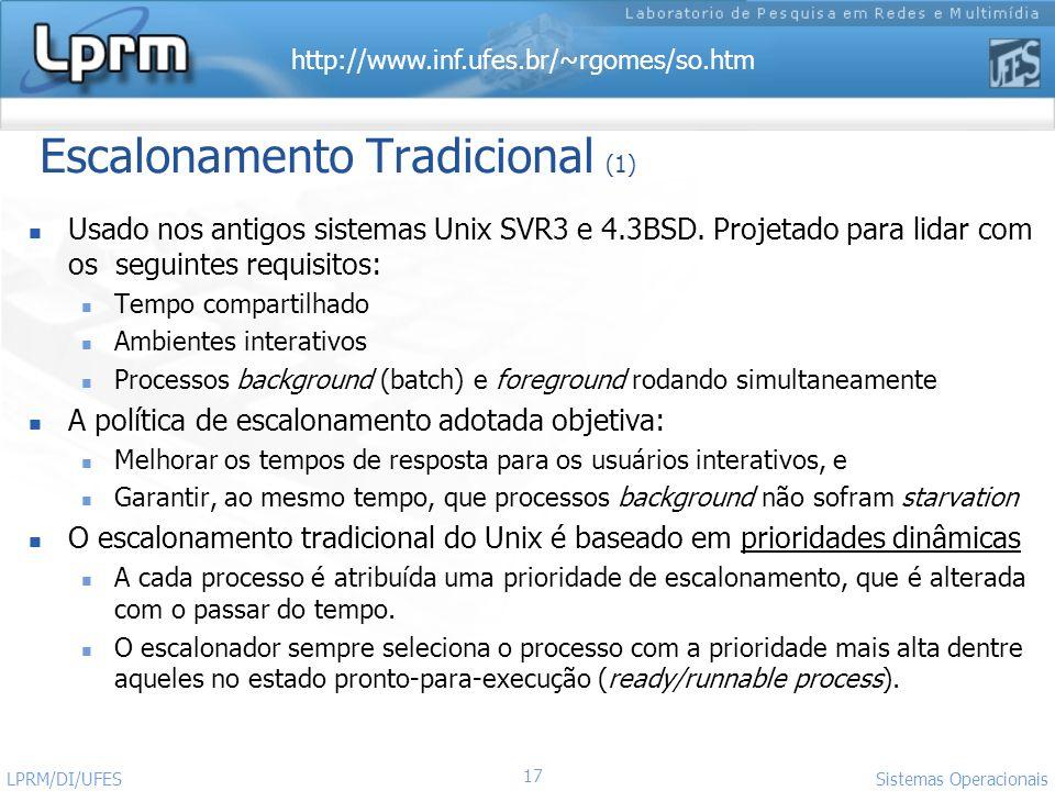 http://www.inf.ufes.br/~rgomes/so.htm Sistemas Operacionais LPRM/DI/UFES 17 Escalonamento Tradicional (1) Usado nos antigos sistemas Unix SVR3 e 4.3BS