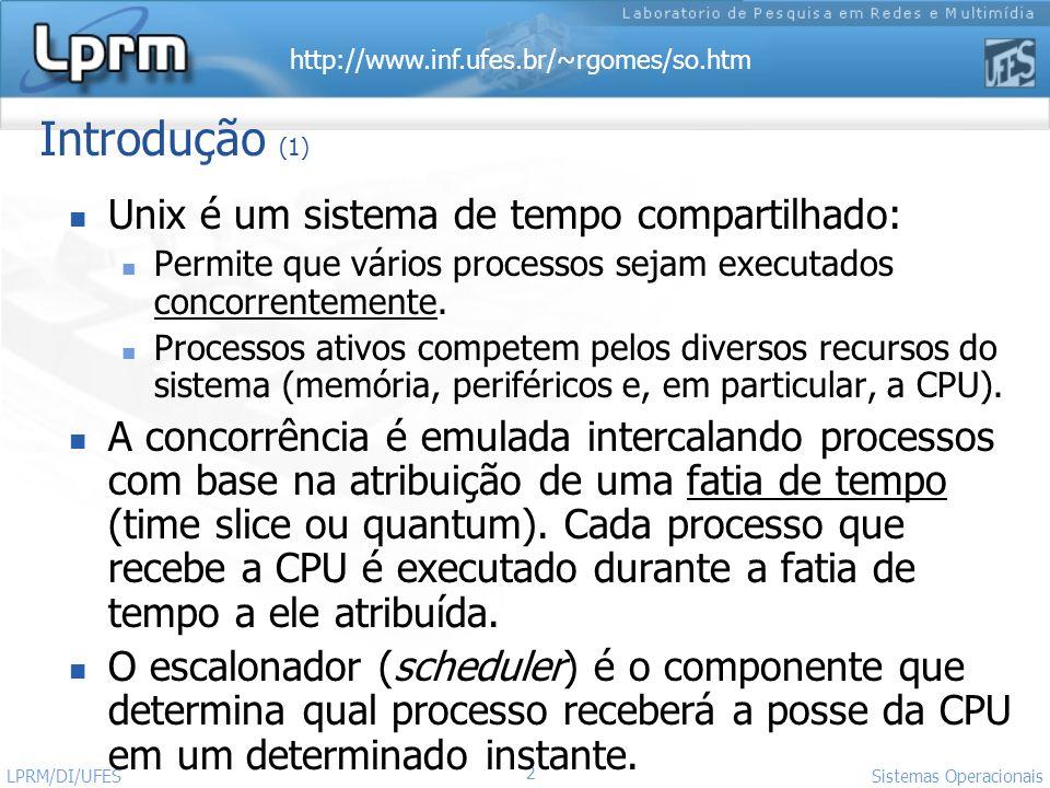http://www.inf.ufes.br/~rgomes/so.htm Sistemas Operacionais LPRM/DI/UFES 23 Prioridades dos Processos (4) A prioridade do processo em modo usuário (p_usrpri) depende de dois fatores: Uso recente da CPU (p_cpu) Fator p_nice=[0-39], que é controlado pelo usuário (via SVC nice() ) Default: p_nice = 20 Quanto MAIOR o p_nice, MAIOR o p_usrpri (=> menor prioridade).