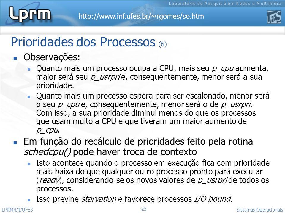http://www.inf.ufes.br/~rgomes/so.htm Sistemas Operacionais LPRM/DI/UFES 25 Prioridades dos Processos (6) Observações: Quanto mais um processo ocupa a