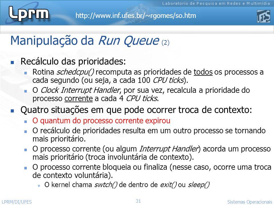 http://www.inf.ufes.br/~rgomes/so.htm Sistemas Operacionais LPRM/DI/UFES 31 Manipulação da Run Queue (2) Recálculo das prioridades: Rotina schedcpu()