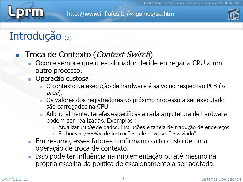 http://www.inf.ufes.br/~rgomes/so.htm Sistemas Operacionais LPRM/DI/UFES 4 Introdução (3) Troca de Contexto (Context Switch) Ocorre sempre que o escal