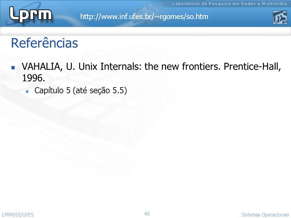 http://www.inf.ufes.br/~rgomes/so.htm Referências VAHALIA, U. Unix Internals: the new frontiers. Prentice-Hall, 1996. Capítulo 5 (até seção 5.5) Siste