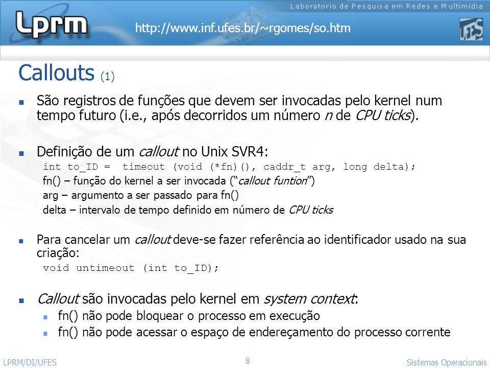 http://www.inf.ufes.br/~rgomes/so.htm Sistemas Operacionais LPRM/DI/UFES 9 Callouts (2) Callouts são adequados para a realização de tarefas periódicas: Retransmissão de pacotes em protocolos de comunicação Algumas funções do escalonador e do gerente de memória Polling de dispositivos periféricos que não suportam interrupção Callouts são consideradas operações normais de kernel A Rotina de Interrupção do Relógio não invoca diretamente os callouts.