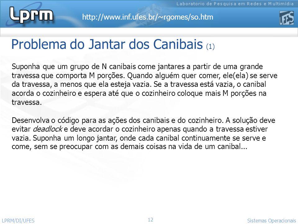 http://www.inf.ufes.br/~rgomes/so.htm Sistemas Operacionais LPRM/DI/UFES 12 Problema do Jantar dos Canibais (1) Suponha que um grupo de N canibais com