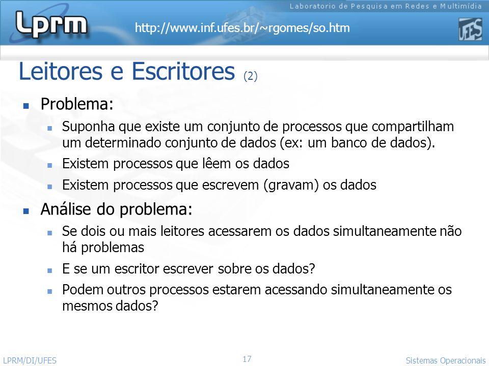 http://www.inf.ufes.br/~rgomes/so.htm Sistemas Operacionais LPRM/DI/UFES 17 Leitores e Escritores (2) Problema: Suponha que existe um conjunto de proc