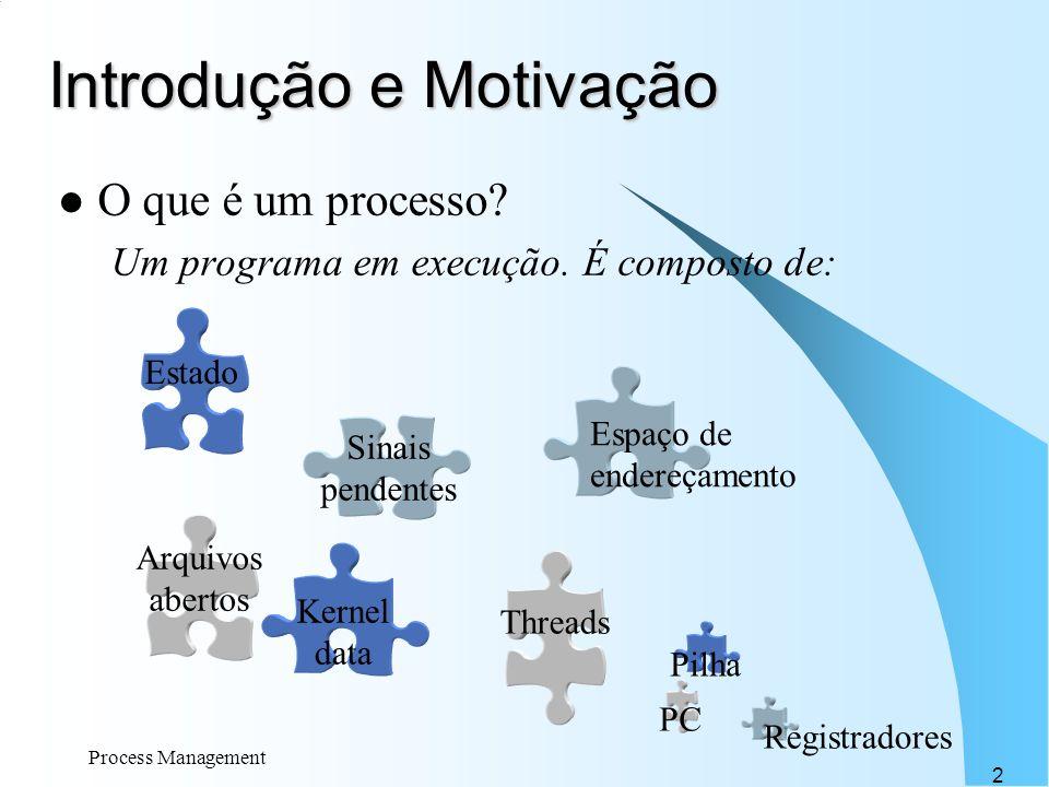 Process Management 2 Introdução e Motivação O que é um processo? Um programa em execução. É composto de: Espaço de endereçamento Threads Kernel data S