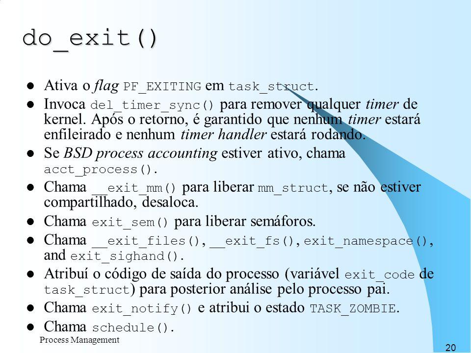 Process Management 20 do_exit() Ativa o flag PF_EXITING em task_struct. Invoca del_timer_sync() para remover qualquer timer de kernel. Após o retorno,