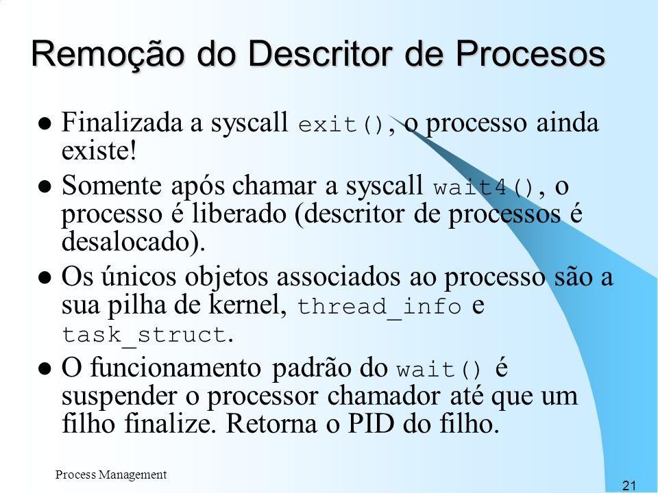 Process Management 21 Remoção do Descritor de Procesos Finalizada a syscall exit(), o processo ainda existe! Somente após chamar a syscall wait4(), o