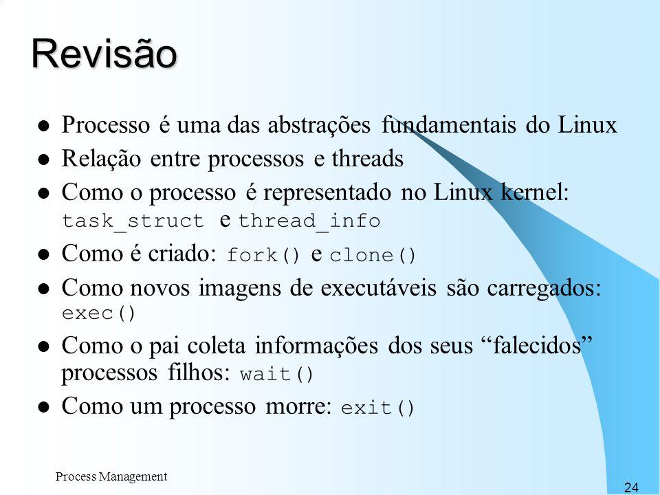 Process Management 24 Revisão Processo é uma das abstrações fundamentais do Linux Relação entre processos e threads Como o processo é representado no